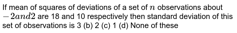 If mean of squares of deviations of a set of `n` observations about `-2a n d2` are 18 and 10 respectively then standard deviation of this set of   observations is 3 (b) 2   (c) 1 (d) None of these
