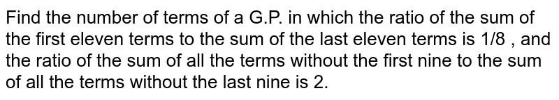 Find the number of terms of a G.P. in which the ratio of the sum of the   first eleven terms to the sum of the last eleven terms is 1/8 , and the ratio of the sum of all the terms without the   first nine to the sum of all the terms without the last nine is 2.