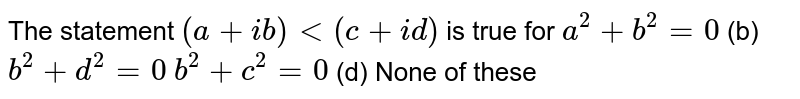 The statement `(a+i b)<(c+i d)` is true for `a^2+b^2=0`  (b) `b^2+d^2=0`  `b^2+c^2=0`  (d) None of these