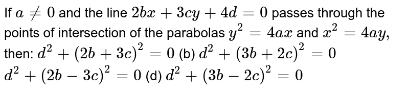 If `a!=0` and the line `2b x+3c y+4d=0` passes through the points of intersection of the parabolas `y^2=4a x` and `x^2=4a y ,` then: `d^2+(2b+3c)^2=0`  (b) `d^2+(3b+2c)^2=0`  `d^2+(2b-3c)^2=0`  (d) `d^2+(3b-2c)^2=0`