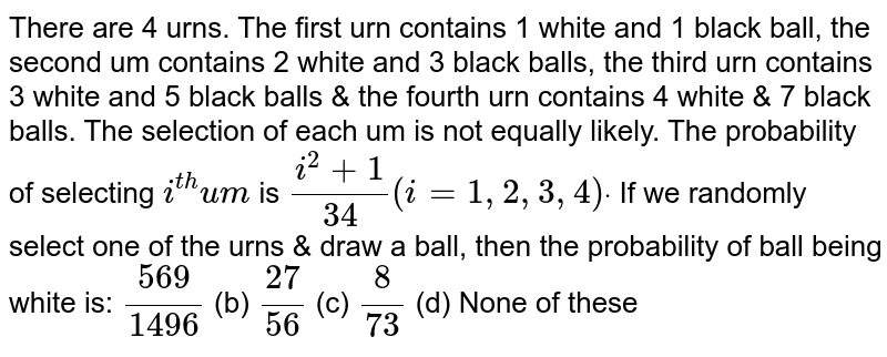 There are 4 urns. The first urn contains 1 white and 1 black ball, the   second um contains 2 white and 3 black balls, the third urn contains 3 white   and 5 black balls & the fourth urn contains 4 white & 7 black balls.   The selection of each um is not equally likely. The probability of selecting `i^(t h)u m` is `(i^2+1)/(34)(i=1,2,3,4)dot` If we randomly select one of the urns & draw a ball, then the   probability of ball being white is: `(569)/(1496)`  (b) `(27)/(56)`  (c) `8/(73)`  (d)   None of these