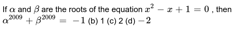 If `alpha` and `beta` are the roots of the equation `x^2-x+1=0` , then `alpha^(2009)+beta^(2009)=`  `-1`  (b) 1   (c) 2 (d) `-2`