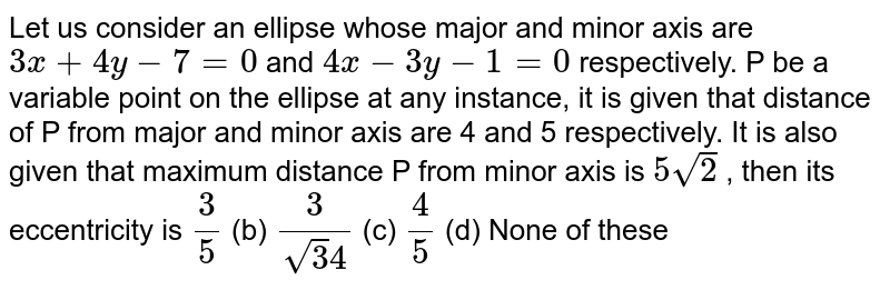 Let us consider an ellipse whose major and minor axis are `3x+4y-7=0` and `4x-3y-1=0` respectively. P be a variable point on the ellipse at any instance, it is given   that distance of P from major and minor axis are 4 and 5 respectively. It   is also given that maximum distance P from minor axis is `5sqrt(2)` , then its eccentricity is `3/5`  (b) `3/(sqrt(3)4)`  (c) `4/5`  (d) None of these