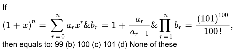 If  `(1+x)^n=sum_(r=0)^n a_r x^r&b_r=1+(a_r)/(a_(r-1))&prod_(r=1)^n b_r=((101)^(100))/(100!),`  then equals to: 99 (b) 100 (c) 101   (d) None of these