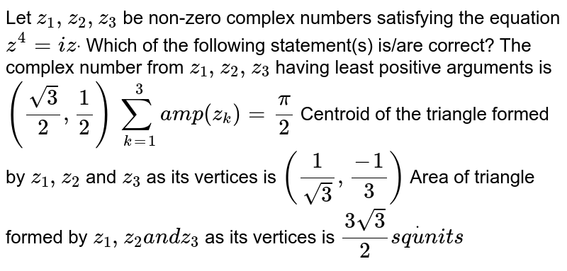 Let `z_1,z_2,z_3` be non-zero complex numbers satisfying the equation `z^4=i zdot` Which of the following statement(s) is/are correct? The complex number from `z_1,z_2, z_3` having least positive arguments   is `((sqrt(3))/2,1/2)`   `sum_(k=1)^3a m p(z_k)=pi/2`  Centroid of the triangle formed by `z_1,z_2` and `z_3` as its vertices is `(1/(sqrt(3)),(-1)/3)`  Area of triangle formed by `z_1,z_2a n dz_3` as its vertices is `(3sqrt(3))/2s qdotu n i t s`