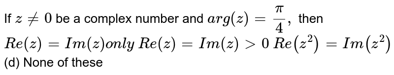 If `z!=0` be a complex number and `a rg(z)=pi/4,` then  `R e(z)=I m(z)on l y`   `R e(z)=I m(z)>0`  `R e(z^2)=I m(z^2)`  (d) None of these