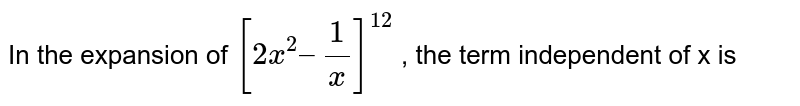 In the expansion of `[2x^(2) – (1)/(x)]^(12)`  , the term independent of x is