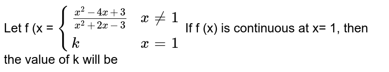Let f (x = `{{: ((x^(2) - 4x + 3)/(x^(2) + 2x - 3), x ne 1),(k, x = 1):}` If f (x) is continuous at x= 1, then the value of k will be