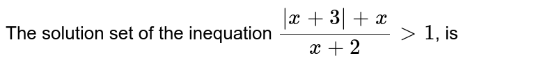The solution set of the inequation `(|x+3|+x)/(x+2) gt 1`, is