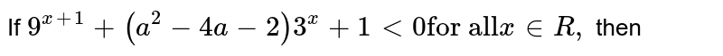 """If `9^(x+1) + (a^(2)-4a-2) 3^(x) + 1 lt 0 """"for all"""" x in R,` then"""