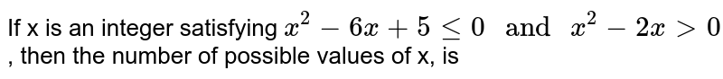 """If x is an integer satisfying `x^(2)-6x+5 le 0 """" and """" x^(2)-2x gt 0`, then the number of possible values of x, is"""