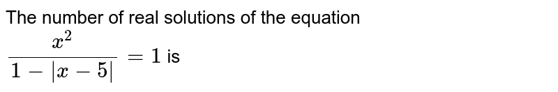 The number of real solutions of the equation <br> `(x^(2))/(1-|x-5|)=1` is