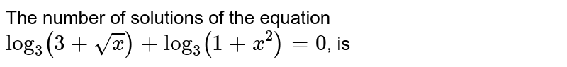 The number of solutions of the equation <br> `log_(3)(3+sqrt(x))+log_(3)(1+x^(2))=0`, is