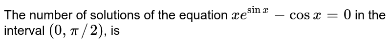 The number of solutions of the equation `xe^(sinx)-cosx=0` in the interval `(0,pi//2)`, is