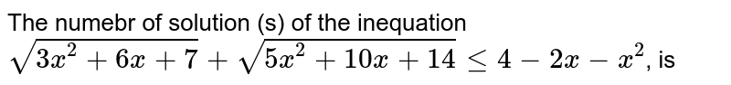 The numebr of solution (s) of the inequation <br> `sqrt(3x^(2)+6x+7)+sqrt(5x^(2)+10x+14)le4-2x-x^(2)`, is