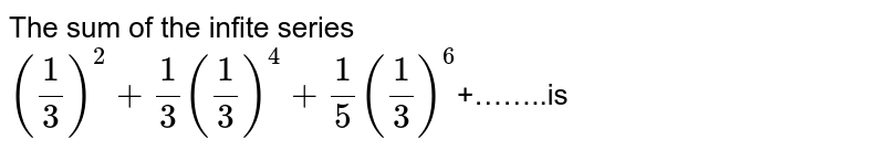 The sum of the infite series <br> `(1/3)^(2)+1/3(1/3)^(4)+1/5(1/3)^(6)`+……..is