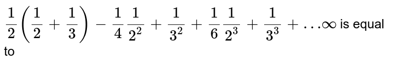 `1/2(1/2+1/3)-1/4(1)/(2^(2))+(1)/(3^(2))+1/6(1)/(2^(3))+(1)/(3^(3))+…infty` is equal to