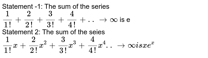 Statement -1: The sum of the series <br> `(1)/(1!)+(2)/(2!)+(3)/(3!)+(4)/(4!)+..to infty` is e  <br> Statement 2: The sum of the seies <br> `(1)/(1!)x+(2)/(2!)x^(2)+(3)/(3!)x^(3)+(4)/(4!)x^(4)..to infty is x e^(x)`