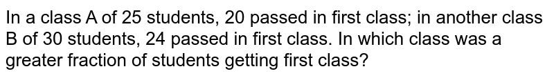 In a class A of 25 students, 20 passed in first   class; in another class B of 30 students, 24 passed in first class. In which   class was a greater fraction of students getting first class?