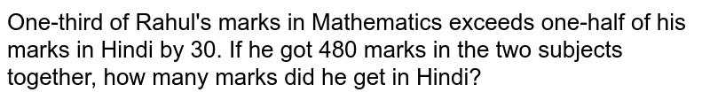 One-third of Rahul's marks in Mathematics exceeds one-half of his marks in Hindi by 30. If he got 480 marks in the two subjects together, how many marks did he get in Hindi?