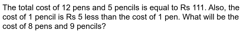 The total cost of 12 pens and 5 pencils is equal to Rs 111. Also, the cost of 1 pencil is Rs 5 less than the cost of 1 pen. What will be the cost of 8 pens and 9 pencils?