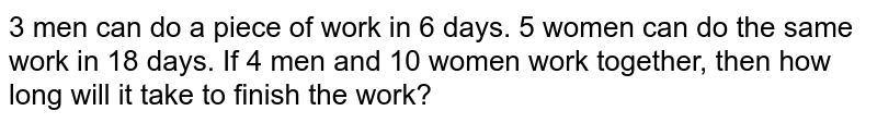 3 men can do a piece of work in 6 days. 5 women can do the same work in 18 days. If 4 men and 10 women work together, then how long will it take to finish the work?