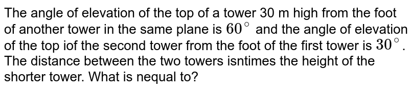 The angle of elevation of the top of a tower 30 m high from the foot of another tower in the same plane is `60^@` and the angle of elevation of the top iof the second tower from the foot of the first tower is `30^@`. The distance between the two towers isntimes the height of the shorter tower. What is nequal to?
