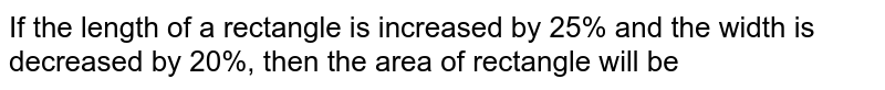If the length of a rectangle is increased by 25% and the width is decreased by 20%, then the area of rectangle will be
