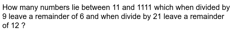 How many numbers lie between 11 and 1111 which when divided by 9 leave a remainder of 6 and when divide by 21 leave a remainder of 12 ?