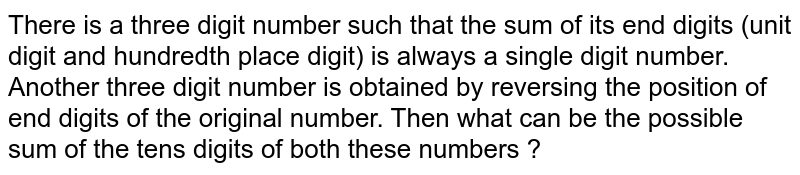 There is a three digit number such that the sum of its end digits (unit digit and hundredth place digit) is always a single digit number. Another three digit number is obtained by reversing the position of end digits of the original number. Then what can be the possible sum of the tens digits of both these numbers ?