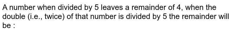 A number when divided by 5 leaves a remainder of 4, when the double (i.e., twice) of that number is divided by 5 the remainder will be :