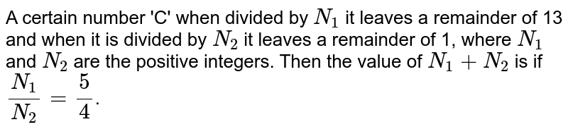 A certain number 'C' when divided by `N_1` it leaves a remainder of 13 and when it is divided by `N_2` it leaves a remainder of 1, where `N_1` and `N_2` are the positive integers. Then the value of `N_1 + N_2` is if `(N_1)/(N_2) = 5/4`.
