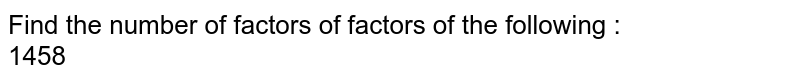 Find the number of factors of factors of the following : <br> 1458