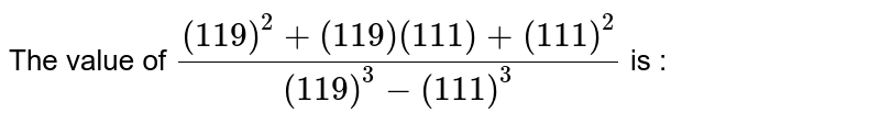 The value of `((119)^2 + (119)(111) + (111)^2)/((119)^3 - (111)^3)` is :