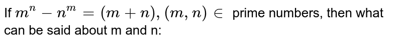 If `m^n - n^m = (m + n), (m, n) in` prime numbers, then what can be said about m and n:
