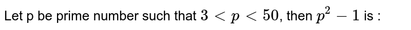 Let p be prime number such that `3 < p < 50`, then `p^2 - 1` is  :