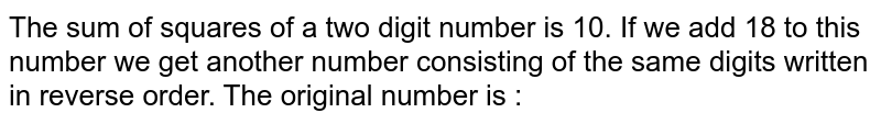 The sum of squares of a two digit number is 10. If we add 18 to this number we get another number consisting of the same digits written in reverse order. The original number is :