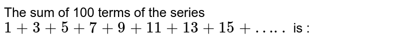 The sum of 100 terms of the series <br> `1 +3 + 5 +7 + 9 +11 + 13 +15 + …..` is :