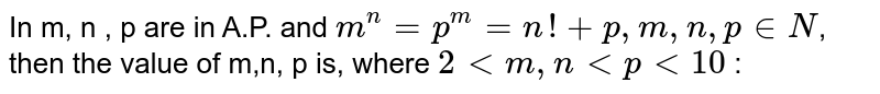 In m, n , p are in A.P. and `m^n = p^m = n! + p, m, n, p in N`, then the value of m,n, p is, where `2 < m, n < p < 10` :