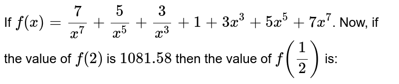 If `f(x) = 7/(x^7) + 5/(x^5) + 3/(x^3) + 1 + 3x^3 + 5x^5 + 7x^7`. Now, if the value of `f(2)` is `1081.58` then the value of `f(1/2)` is: