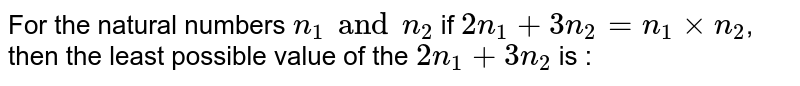 For the natural numbers `n_1 and n_2` if `2n_1 + 3n_2 = n_1 xx n_2`, then the least possible value of the `2n_1 + 3n_2` is :