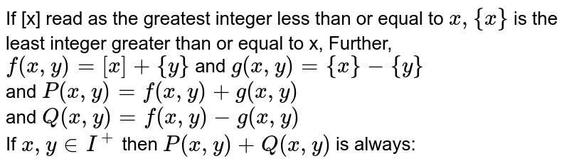 If  [x] read as the greatest ingeger less than or equal to `x, {x}` is the least integer greater than interger less than or equal to x, {x} is the least interger greater than or equal to x. Further, `f(x, y) = [x] + {y}` and `g(x, y) = {x}  - {y}` <br> and `P (x,y) = f(x , y) +g(x,y)` <br> and `Q (x,y) = f(x,y) -g(x,y)` <br> If `x, y in I^(+) ` then `P(x, y) + Q(x,y)` is always: