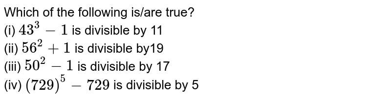 Which of the following is/are true?  <br> (i) `43^3 - 1` is divisible by 11  <br> (ii) `56^2 + 1` is divisible by19 <br> (iii) `50^2 - 1` is divisible by 17 <br> (iv) `(729)^5 - 729` is divisible by 5