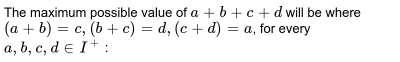 The maximum possible value of `a + b + c + d` will be where `(a + b) = c, (b + c) = d, (c + d) = a`, for every `a,b,c,d in I^(+)`  :