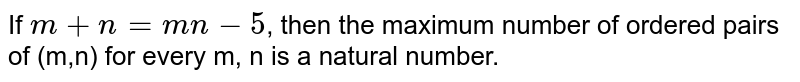 If `m + n = mn - 5`, then the maximum number of ordered pairs of (m,n) for every m, n is a natural number.
