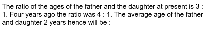 The ratio of the ages of the father and the daughter at present is 3 : 1. Four years ago the ratio was 4 : 1. The average age of the father and daughter 2 years hence will be :