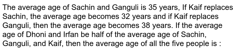 The average age of Sachin and Ganguli is 35 years, If Kaif replaces Sachin, the average age becomes 32 years and if Kaif replaces Ganguli, then the average age becomes 38 years. If the average age of Dhoni and Irfan be half of the average age of Sachin, Ganguli, and Kaif, then the average age of all the five people is :