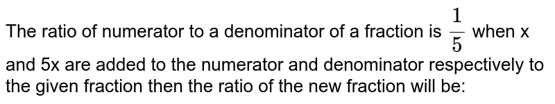 The ratio of numerator to a denominator of a fraction is `1/5` when x and 5x are added to the numerator and denominator respectively to the given fraction then the ratio of the new fraction will be: