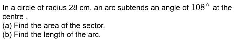 In a circle of radius 28 cm, an arc subtends  an angle of `108^(@)` at the centre .  <br> (a) Find the area of the sector. <br> (b) Find the length of the arc.