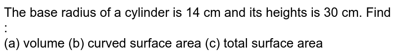The base  radius of a cylinder  is 14 cm and its heights is 30 cm. Find : <br> (a) volume (b) curved surface area  (c) total surface area